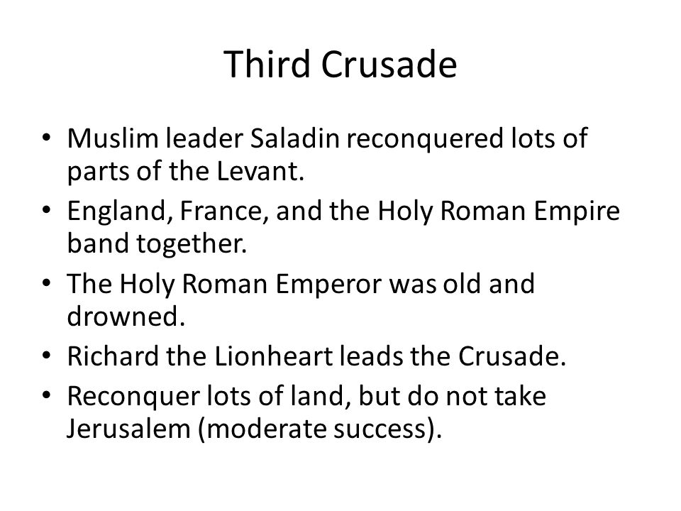 Third Crusade Muslim leader Saladin reconquered lots of parts of the Levant. England, France, and the Holy Roman Empire band together. The Holy Roman