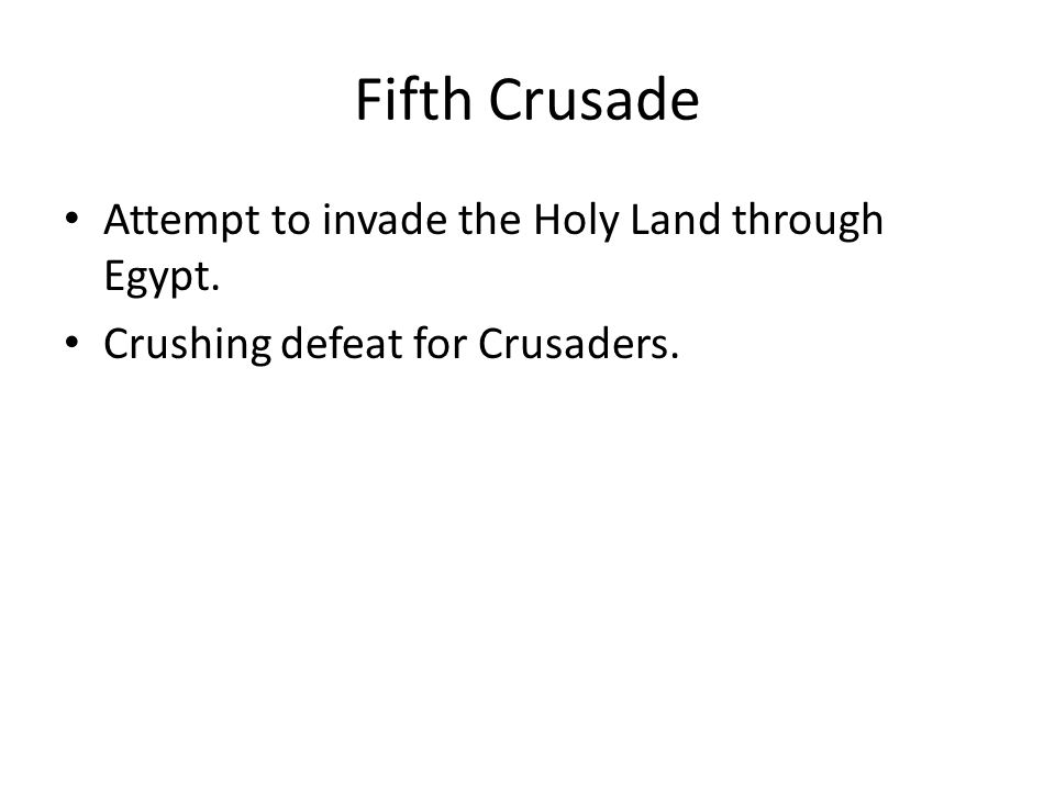 Fifth Crusade Attempt to invade the Holy Land through Egypt. Crushing defeat for Crusaders.