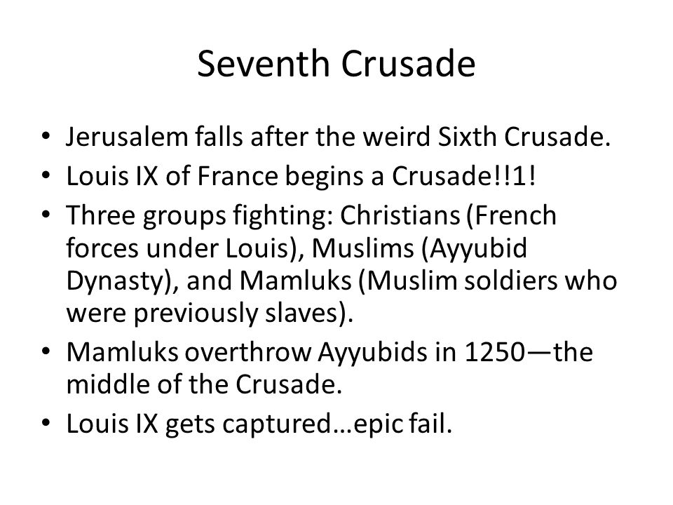 Seventh Crusade Jerusalem falls after the weird Sixth Crusade. Louis IX of France begins a Crusade!!1! Three groups fighting: Christians (French force