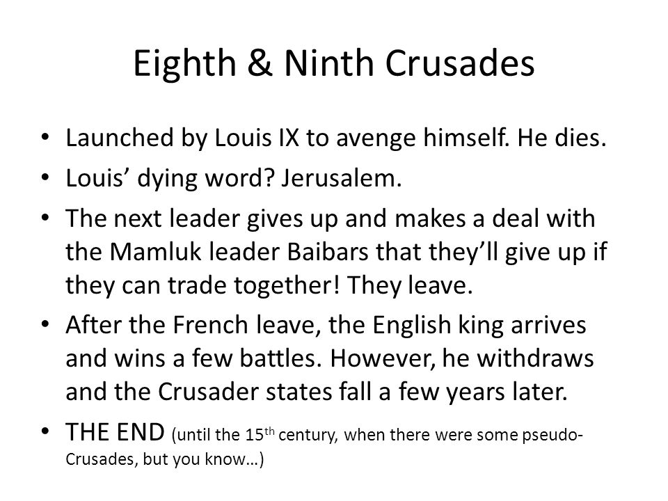 Eighth & Ninth Crusades Launched by Louis IX to avenge himself. He dies. Louis' dying word? Jerusalem. The next leader gives up and makes a deal with