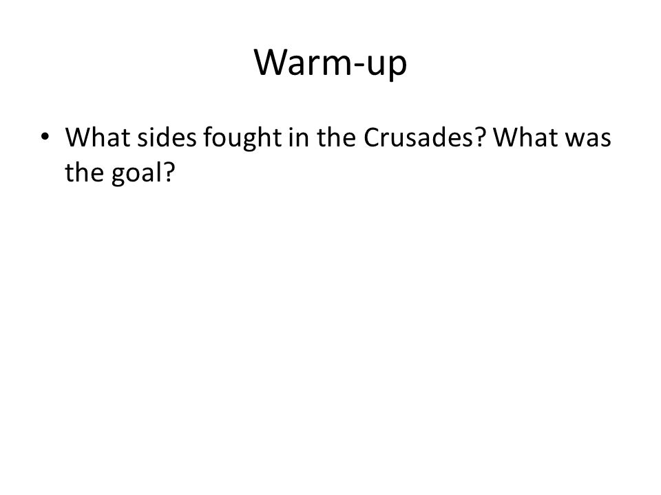 Warm-up What sides fought in the Crusades? What was the goal?