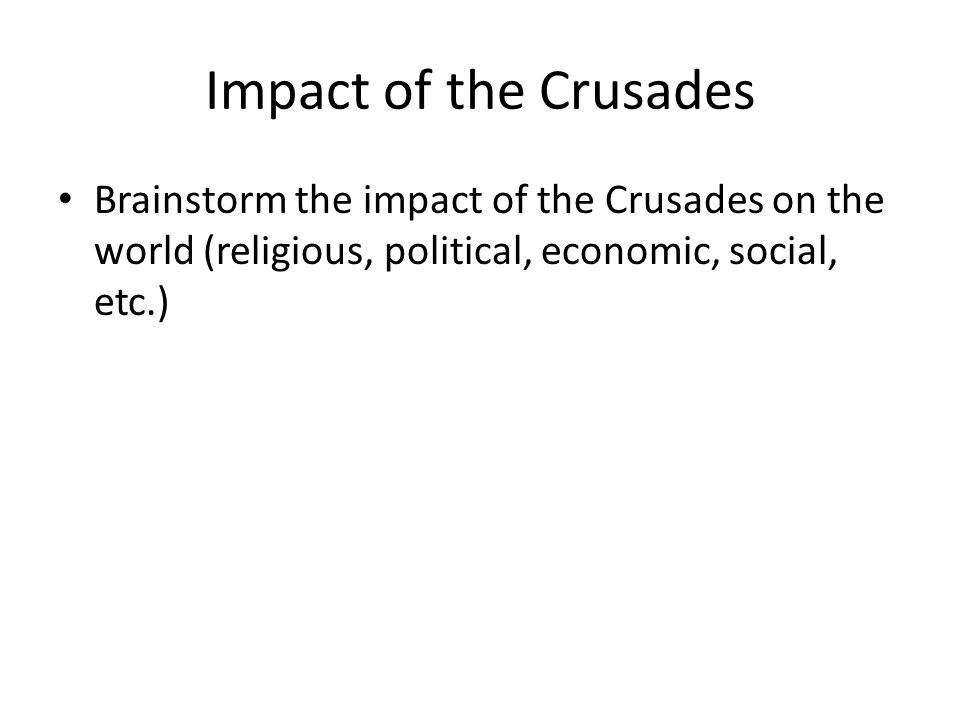 Impact of the Crusades Brainstorm the impact of the Crusades on the world (religious, political, economic, social, etc.)