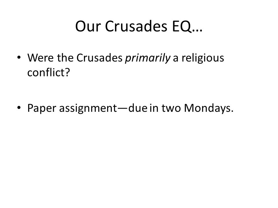 Our Crusades EQ… Were the Crusades primarily a religious conflict? Paper assignment—due in two Mondays.