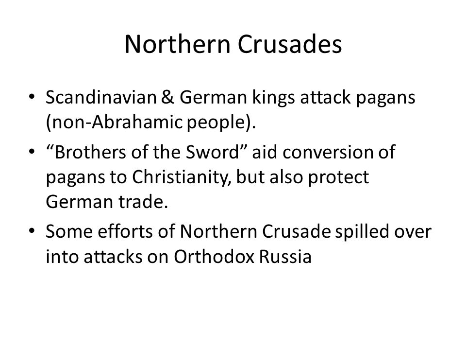 "Northern Crusades Scandinavian & German kings attack pagans (non-Abrahamic people). ""Brothers of the Sword"" aid conversion of pagans to Christianity,"