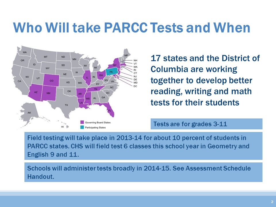 Who Will take PARCC Tests and When 17 states and the District of Columbia are working together to develop better reading, writing and math tests for their students 2 Tests are for grades 3-11 Field testing will take place in 2013-14 for about 10 percent of students in PARCC states.