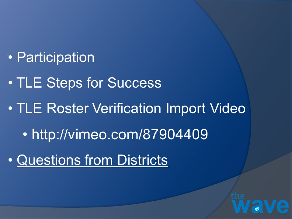 Participation TLE Steps for Success TLE Roster Verification Import Video http://vimeo.com/87904409 Questions from Districts