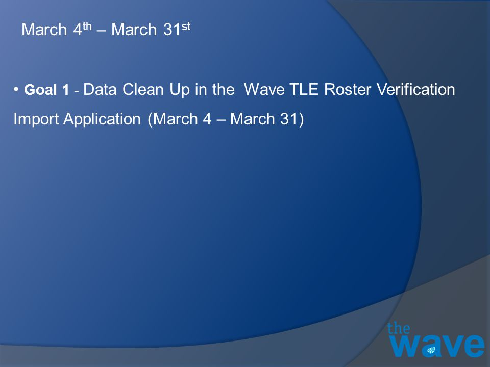 Goal 1 - Data Clean Up in the Wave TLE Roster Verification Import Application (March 4 – March 31) March 4 th – March 31 st