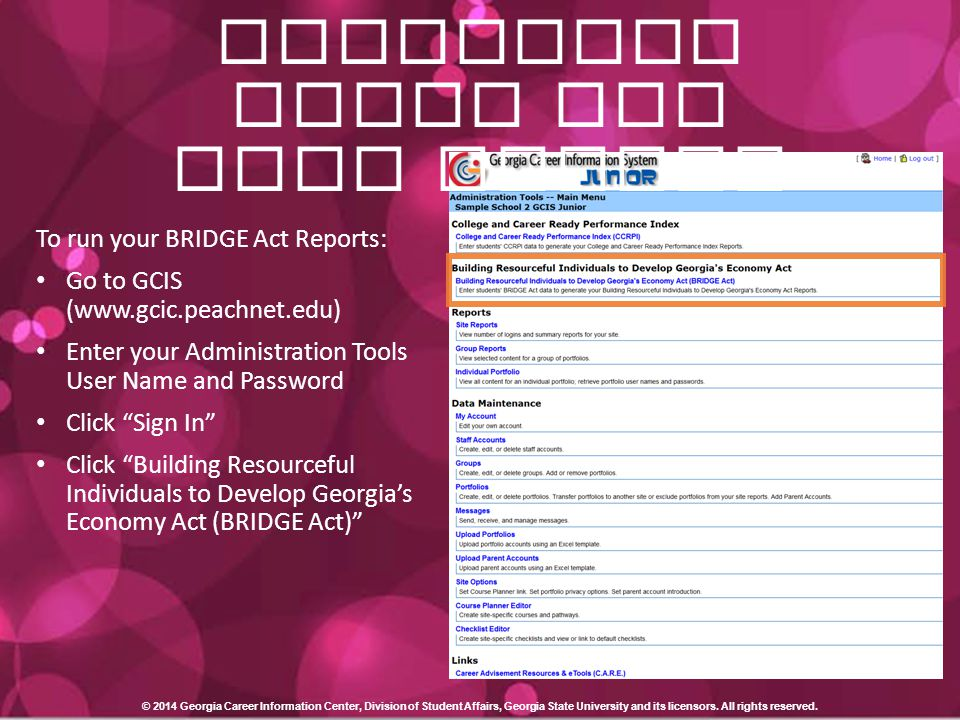 BRIDGE Act Reporting Tools for GCIS Junior To run your BRIDGE Act Reports: Go to GCIS (www.gcic.peachnet.edu) Enter your Administration Tools User Name and Password Click Sign In Click Building Resourceful Individuals to Develop Georgia's Economy Act (BRIDGE Act) © 2014 Georgia Career Information Center, Division of Student Affairs, Georgia State University and its licensors.