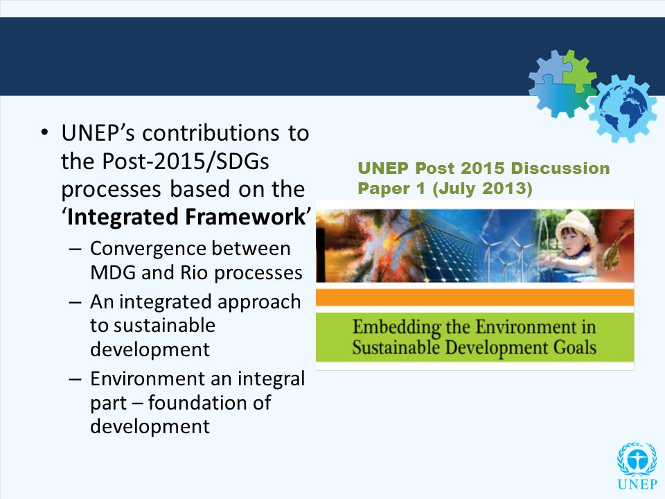 UNEP's contributions to the Post-2015/SDGs processes based on the 'Integrated Framework' – Convergence between MDG and Rio processes – An integrated approach to sustainable development – Environment an integral part – foundation of development UNEP Post 2015 Discussion Paper 1 (July 2013)