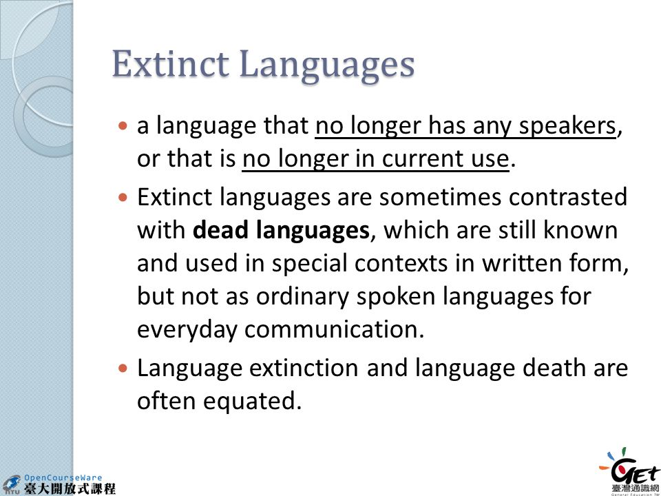 Extinct Languages a language that no longer has any speakers, or that is no longer in current use.