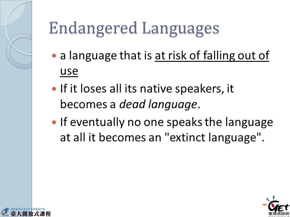 Endangered Languages a language that is at risk of falling out of use If it loses all its native speakers, it becomes a dead language.