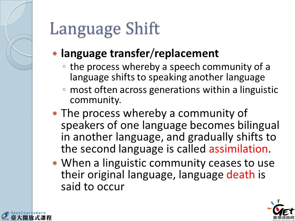 Language Shift language transfer/replacement ◦ the process whereby a speech community of a language shifts to speaking another language ◦ most often across generations within a linguistic community.