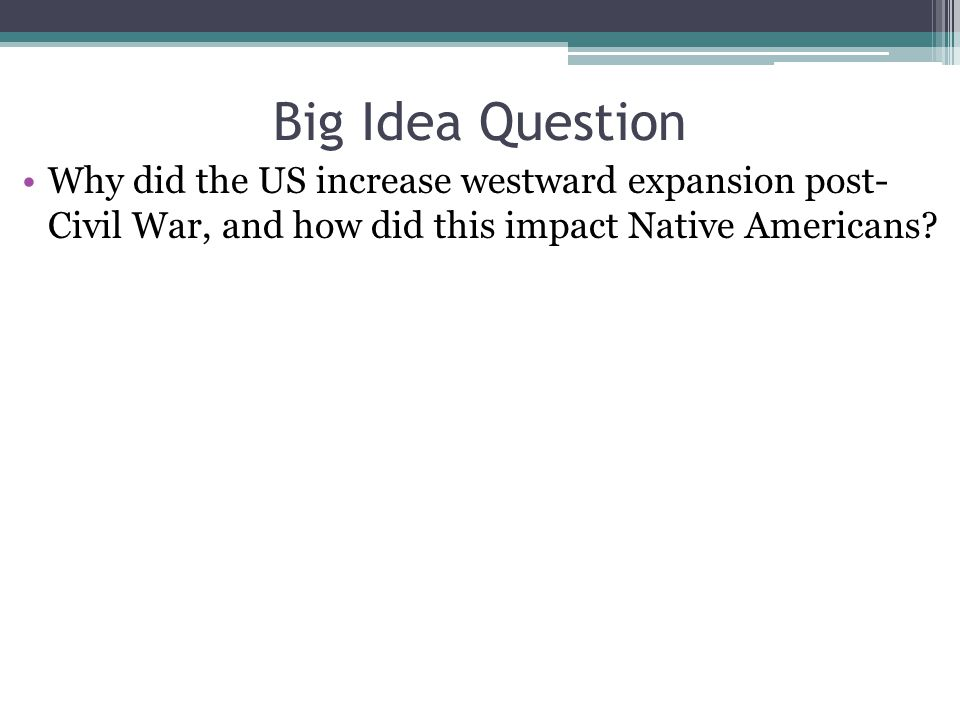 Big Idea Question Why did the US increase westward expansion post- Civil War, and how did this impact Native Americans?
