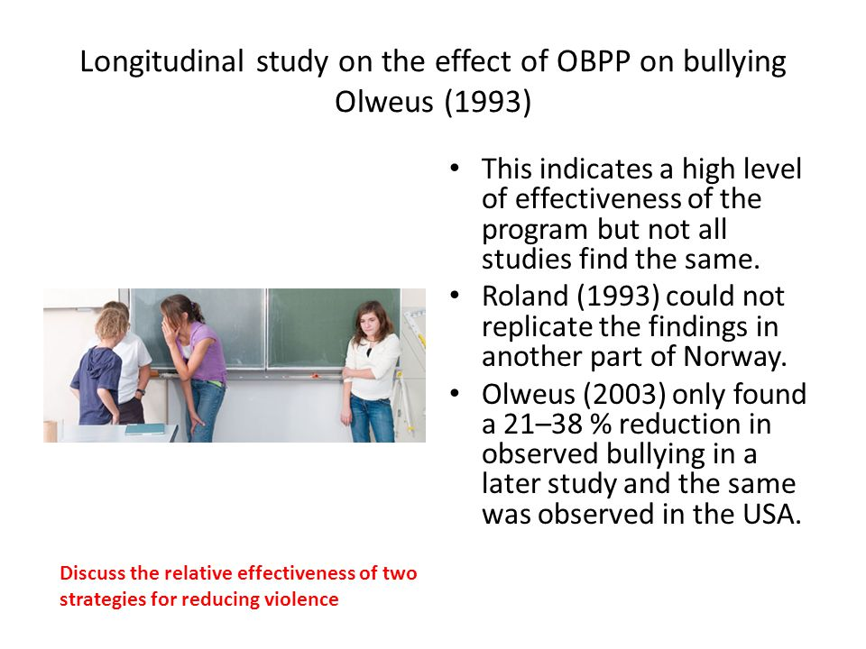 Longitudinal study on the effect of OBPP on bullying Olweus (1993) This indicates a high level of effectiveness of the program but not all studies fin