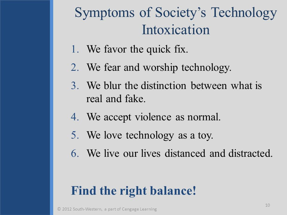 Symptoms of Society's Technology Intoxication 1.We favor the quick fix. 2.We fear and worship technology. 3.We blur the distinction between what is re