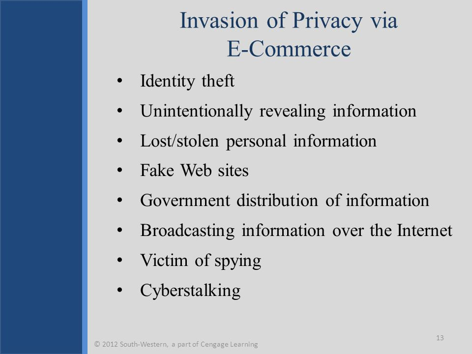Invasion of Privacy via E-Commerce Identity theft Unintentionally revealing information Lost/stolen personal information Fake Web sites Government distribution of information Broadcasting information over the Internet Victim of spying Cyberstalking 13 © 2012 South-Western, a part of Cengage Learning