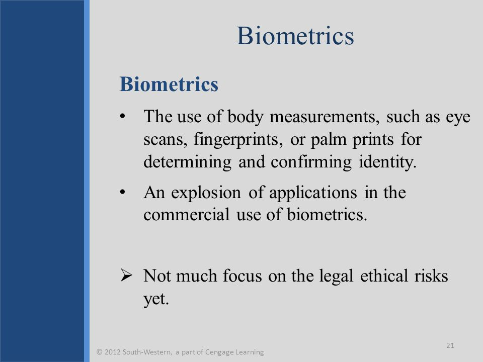 Biometrics The use of body measurements, such as eye scans, fingerprints, or palm prints for determining and confirming identity. An explosion of appl