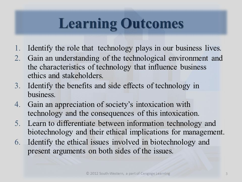 Learning Outcomes © 2012 South-Western, a part of Cengage Learning 1.Identify the role that technology plays in our business lives. 2.Gain an understa