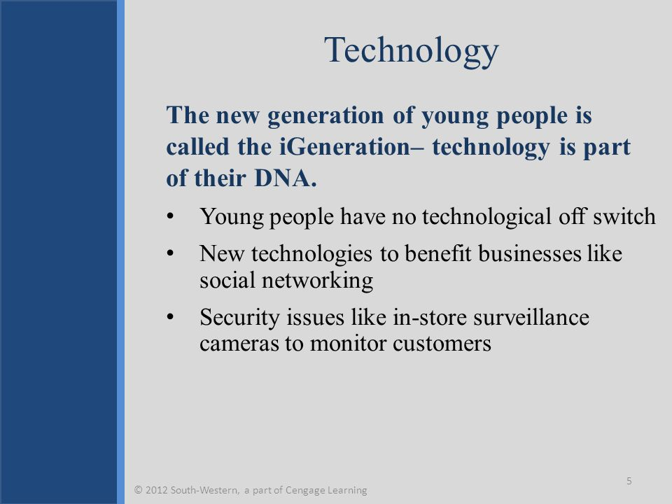 Technology The new generation of young people is called the iGeneration– technology is part of their DNA.