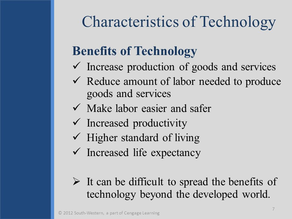 Characteristics of Technology Benefits of Technology Increase production of goods and services Reduce amount of labor needed to produce goods and services Make labor easier and safer Increased productivity Higher standard of living Increased life expectancy  It can be difficult to spread the benefits of technology beyond the developed world.