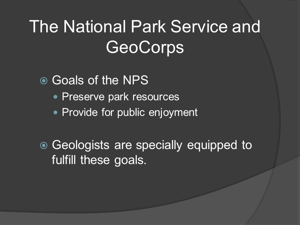 The National Park Service and GeoCorps  Goals of the NPS Preserve park resources Provide for public enjoyment  Geologists are specially equipped to fulfill these goals.