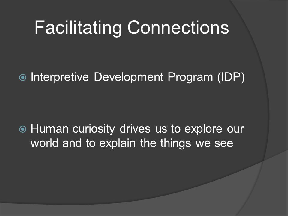 Facilitating Connections  Interpretive Development Program (IDP)  Human curiosity drives us to explore our world and to explain the things we see
