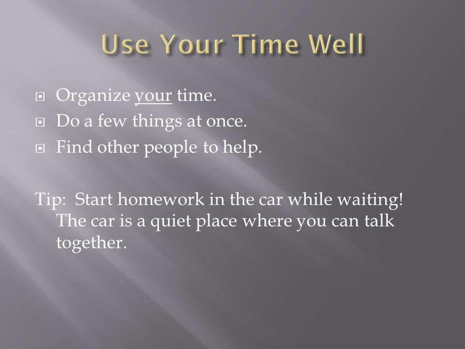  Organize your time.  Do a few things at once.  Find other people to help.