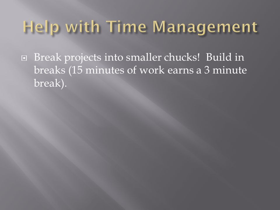  Break projects into smaller chucks! Build in breaks (15 minutes of work earns a 3 minute break).