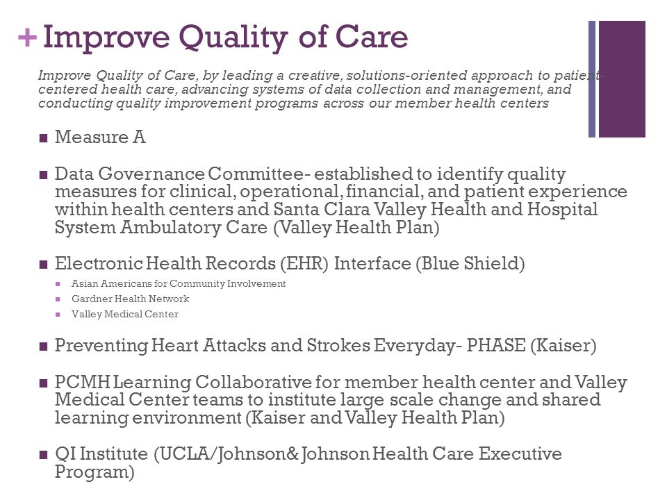 + Improve Quality of Care Improve Quality of Care, by leading a creative, solutions-oriented approach to patient- centered health care, advancing systems of data collection and management, and conducting quality improvement programs across our member health centers Measure A Data Governance Committee- established to identify quality measures for clinical, operational, financial, and patient experience within health centers and Santa Clara Valley Health and Hospital System Ambulatory Care (Valley Health Plan) Electronic Health Records (EHR) Interface (Blue Shield) Asian Americans for Community Involvement Gardner Health Network Valley Medical Center Preventing Heart Attacks and Strokes Everyday- PHASE (Kaiser) PCMH Learning Collaborative for member health center and Valley Medical Center teams to institute large scale change and shared learning environment (Kaiser and Valley Health Plan) QI Institute (UCLA/Johnson& Johnson Health Care Executive Program)