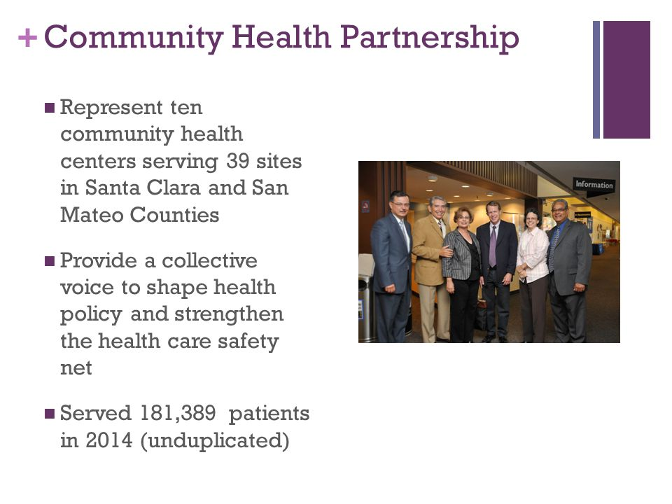 + Community Health Partnership Represent ten community health centers serving 39 sites in Santa Clara and San Mateo Counties Provide a collective voice to shape health policy and strengthen the health care safety net Served 181,389 patients in 2014 (unduplicated)