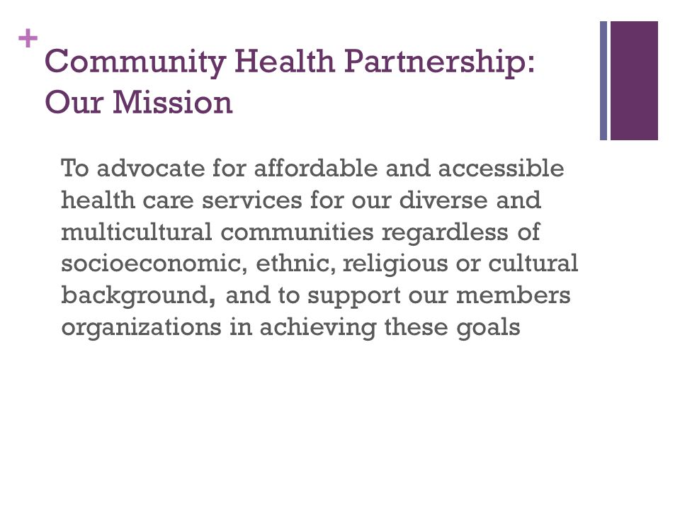 + Community Health Partnership: Our Mission To advocate for affordable and accessible health care services for our diverse and multicultural communities regardless of socioeconomic, ethnic, religious or cultural background, and to support our members organizations in achieving these goals
