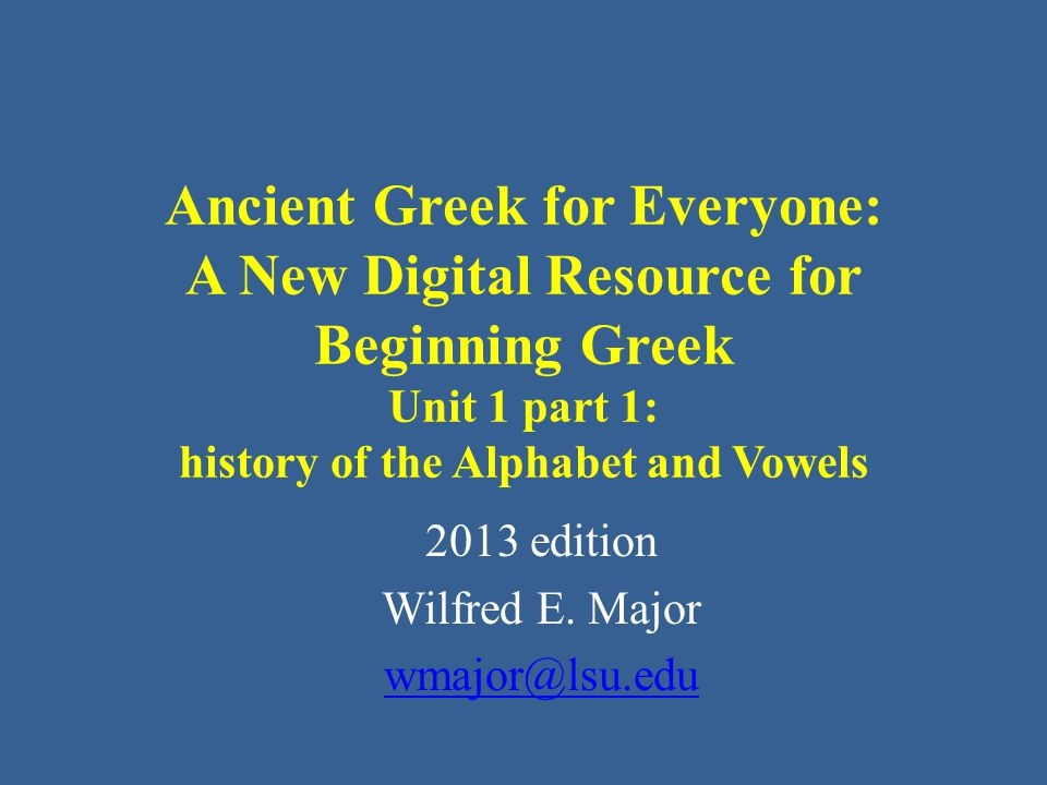 Ancient Greek for Everyone: A New Digital Resource for Beginning Greek Unit 1 part 1: history of the Alphabet and Vowels 2013 edition Wilfred E. Major