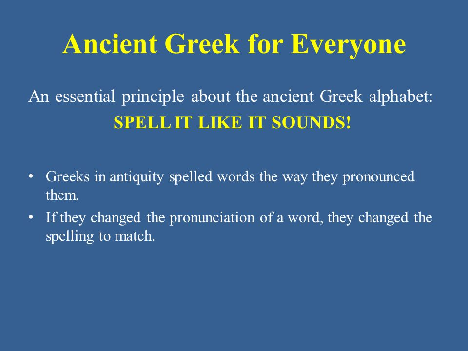 Ancient Greek for Everyone An essential principle about the ancient Greek alphabet: SPELL IT LIKE IT SOUNDS! Greeks in antiquity spelled words the way