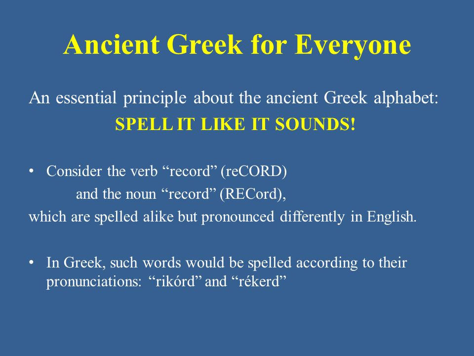 "Ancient Greek for Everyone An essential principle about the ancient Greek alphabet: SPELL IT LIKE IT SOUNDS! Consider the verb ""record"" (reCORD) and t"