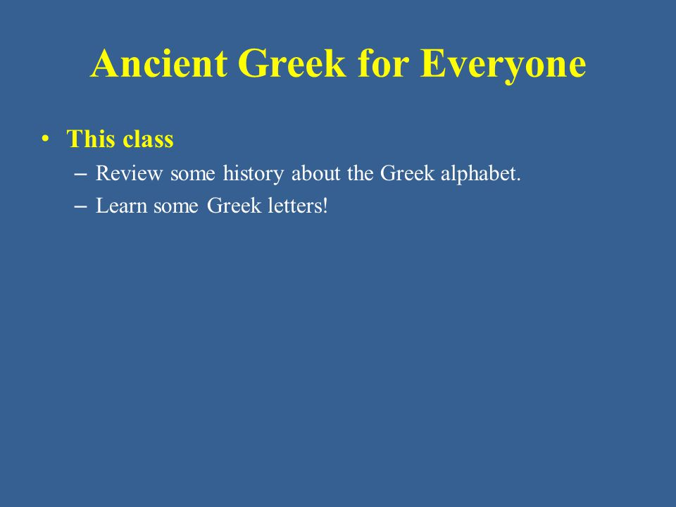 Ancient Greek for Everyone This class – Review some history about the Greek alphabet. – Learn some Greek letters!