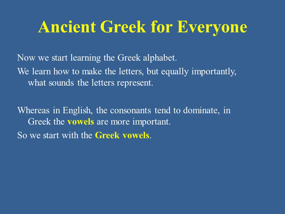 Ancient Greek for Everyone Now we start learning the Greek alphabet. We learn how to make the letters, but equally importantly, what sounds the letter
