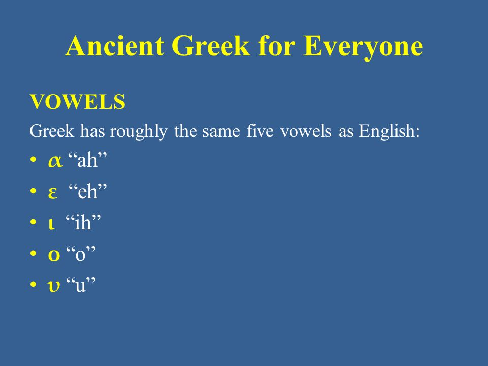 "Ancient Greek for Everyone VOWELS Greek has roughly the same five vowels as English: α ""ah"" ε ""eh"" ι ""ih"" ο ""o"" υ ""u"""