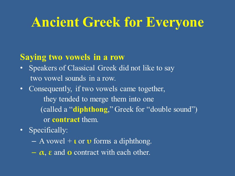 Ancient Greek for Everyone Saying two vowels in a row Speakers of Classical Greek did not like to say two vowel sounds in a row. Consequently, if two