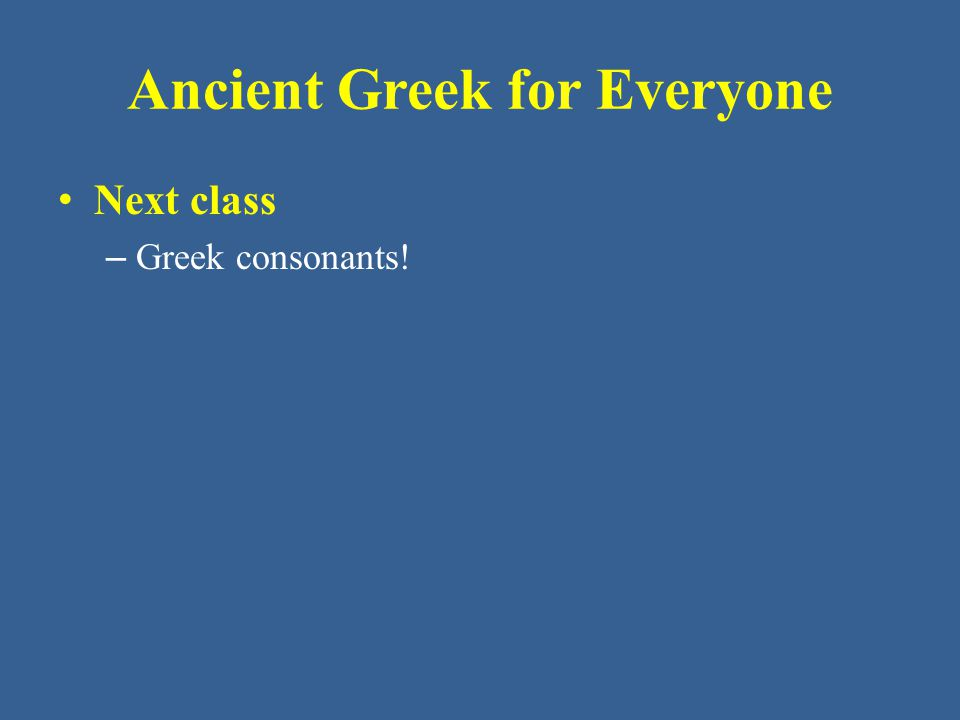 Ancient Greek for Everyone Next class – Greek consonants!