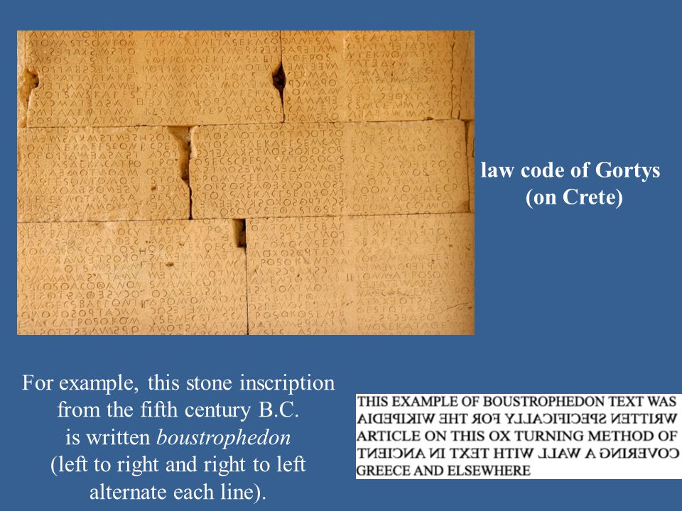law code of Gortys (on Crete) For example, this stone inscription from the fifth century B.C. is written boustrophedon (left to right and right to lef