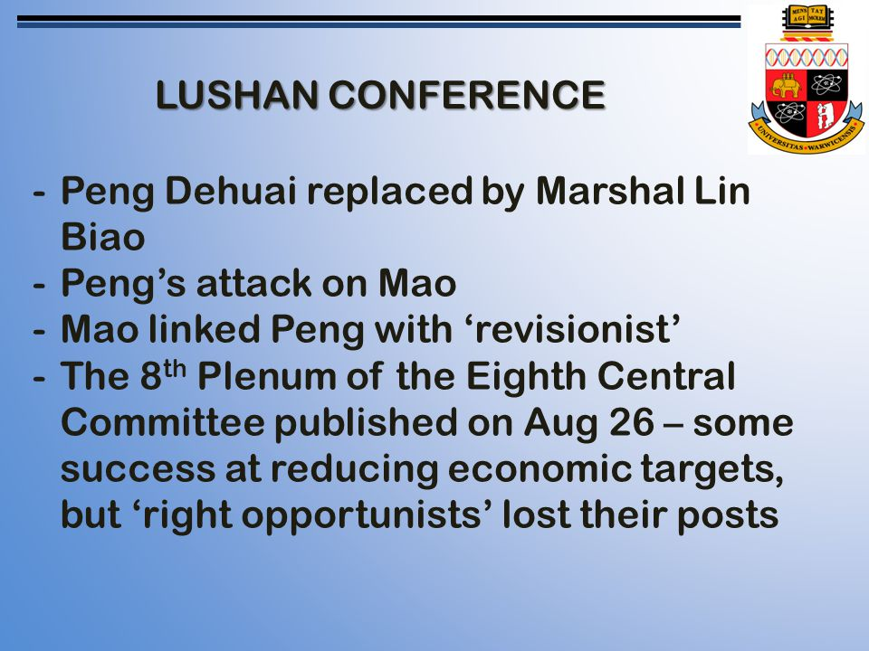 LUSHAN CONFERENCE -Peng Dehuai replaced by Marshal Lin Biao -Peng's attack on Mao -Mao linked Peng with 'revisionist' -The 8 th Plenum of the Eighth Central Committee published on Aug 26 – some success at reducing economic targets, but 'right opportunists' lost their posts