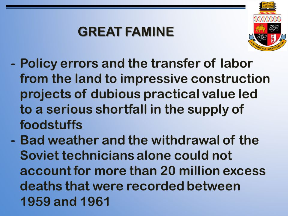 GREAT FAMINE -Policy errors and the transfer of labor from the land to impressive construction projects of dubious practical value led to a serious shortfall in the supply of foodstuffs -Bad weather and the withdrawal of the Soviet technicians alone could not account for more than 20 million excess deaths that were recorded between 1959 and 1961