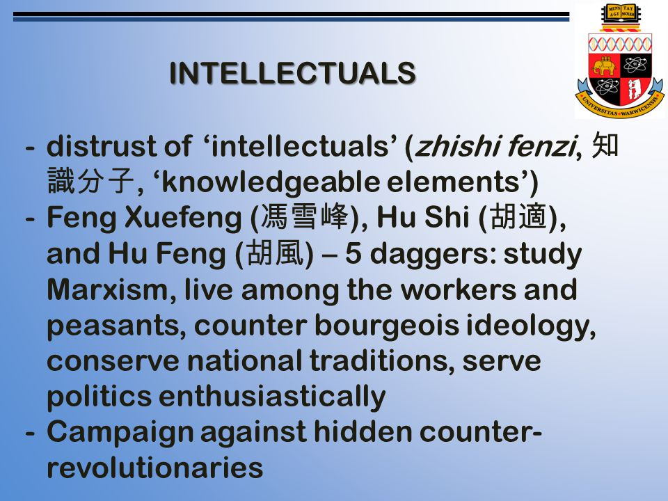 INTELLECTUALS -distrust of 'intellectuals' (zhishi fenzi, 知 識分子, 'knowledgeable elements') -Feng Xuefeng ( 馮雪峰 ), Hu Shi ( 胡適 ), and Hu Feng ( 胡風 ) – 5 daggers: study Marxism, live among the workers and peasants, counter bourgeois ideology, conserve national traditions, serve politics enthusiastically -Campaign against hidden counter- revolutionaries