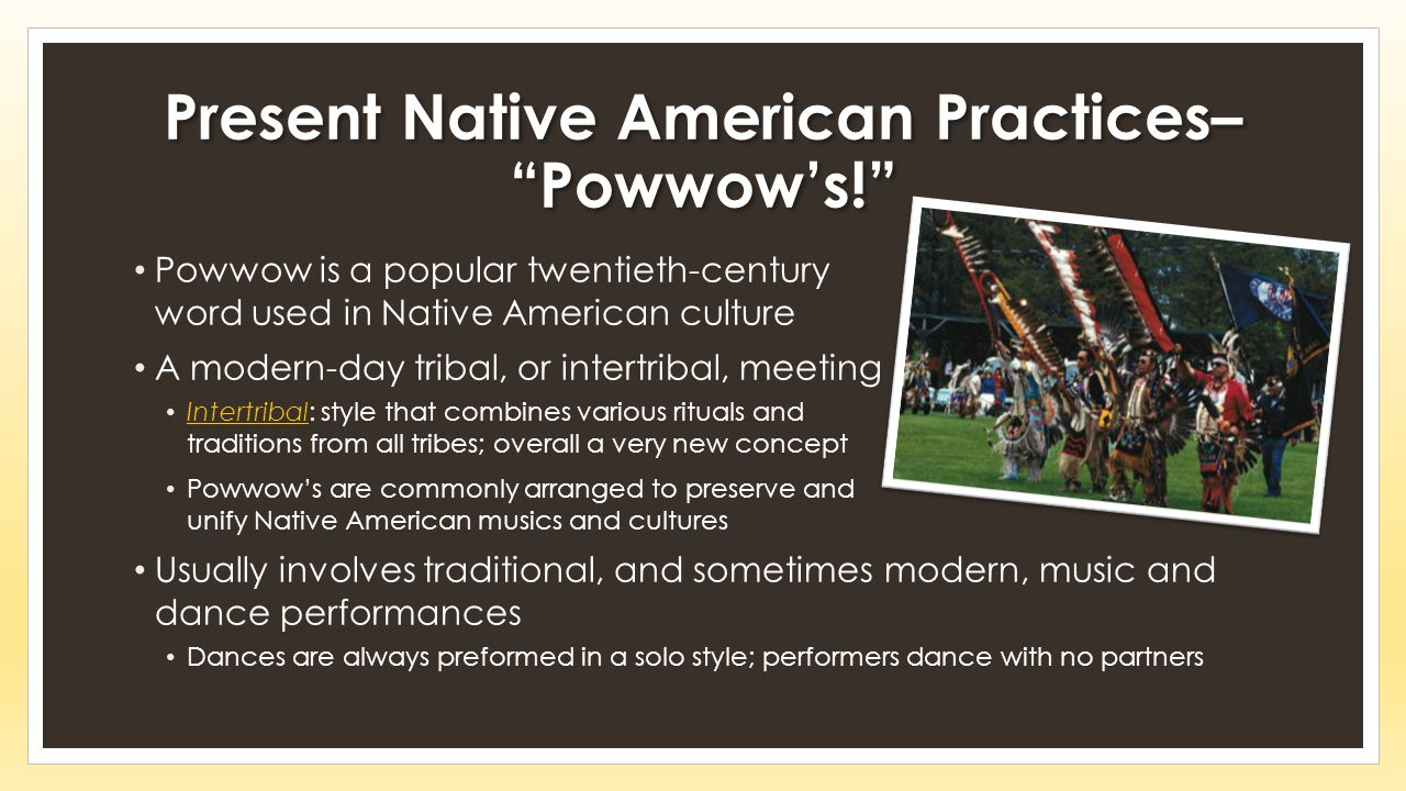 Present Native American Practices– Powwow's! Powwow is a popular twentieth-century word used in Native American culture A modern-day tribal, or intertribal, meeting Intertribal: style that combines various rituals and traditions from all tribes; overall a very new concept Powwow's are commonly arranged to preserve and unify Native American musics and cultures Usually involves traditional, and sometimes modern, music and dance performances Dances are always preformed in a solo style; performers dance with no partners