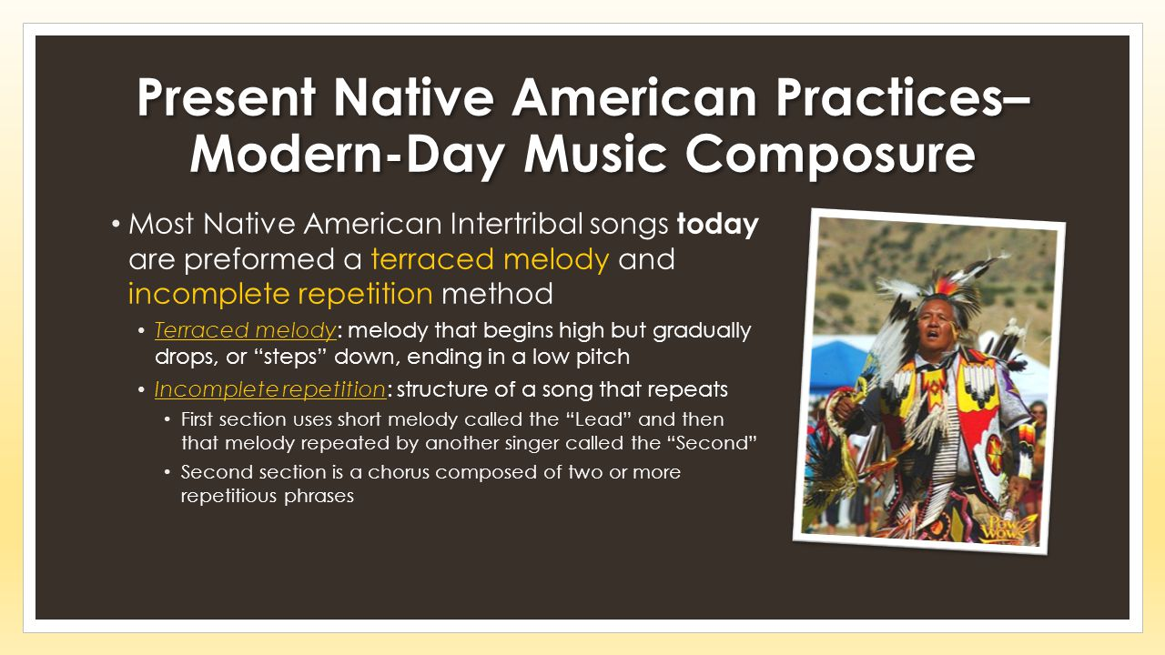 Present Native American Practices– Modern-Day Music Composure Most Native American Intertribal songs today are preformed a terraced melody and incomplete repetition method Terraced melody: melody that begins high but gradually drops, or steps down, ending in a low pitch Incomplete repetition: structure of a song that repeats First section uses short melody called the Lead and then that melody repeated by another singer called the Second Second section is a chorus composed of two or more repetitious phrases
