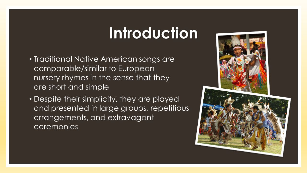 Introduction Traditional Native American songs are comparable/similar to European nursery rhymes in the sense that they are short and simple Despite their simplicity, they are played and presented in large groups, repetitious arrangements, and extravagant ceremonies