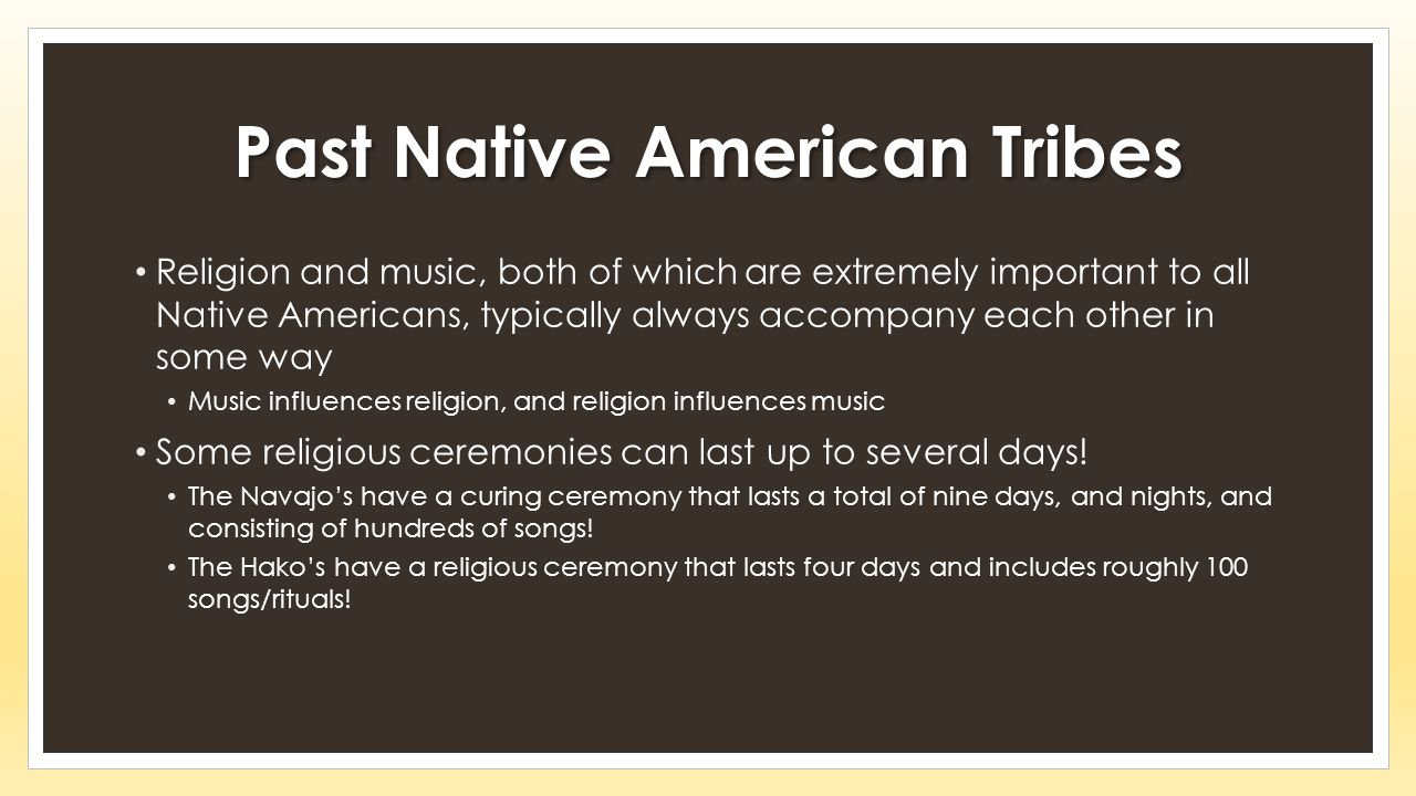 Past Native American Tribes Religion and music, both of which are extremely important to all Native Americans, typically always accompany each other in some way Music influences religion, and religion influences music Some religious ceremonies can last up to several days.