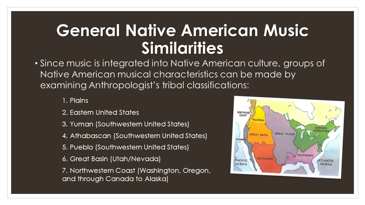 General Native American Music Similarities Since music is integrated into Native American culture, groups of Native American musical characteristics can be made by examining Anthropologist's tribal classifications: 1.