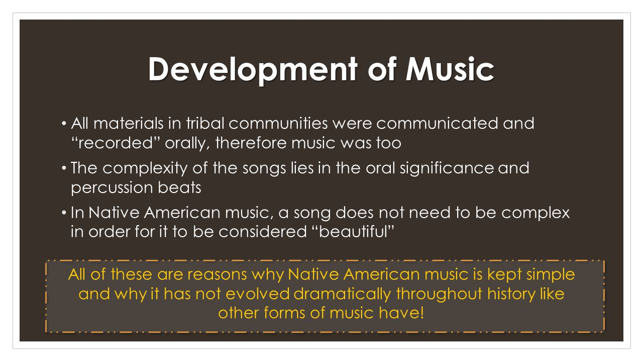 Development of Music All materials in tribal communities were communicated and recorded orally, therefore music was too The complexity of the songs lies in the oral significance and percussion beats In Native American music, a song does not need to be complex in order for it to be considered beautiful All of these are reasons why Native American music is kept simple and why it has not evolved dramatically throughout history like other forms of music have!
