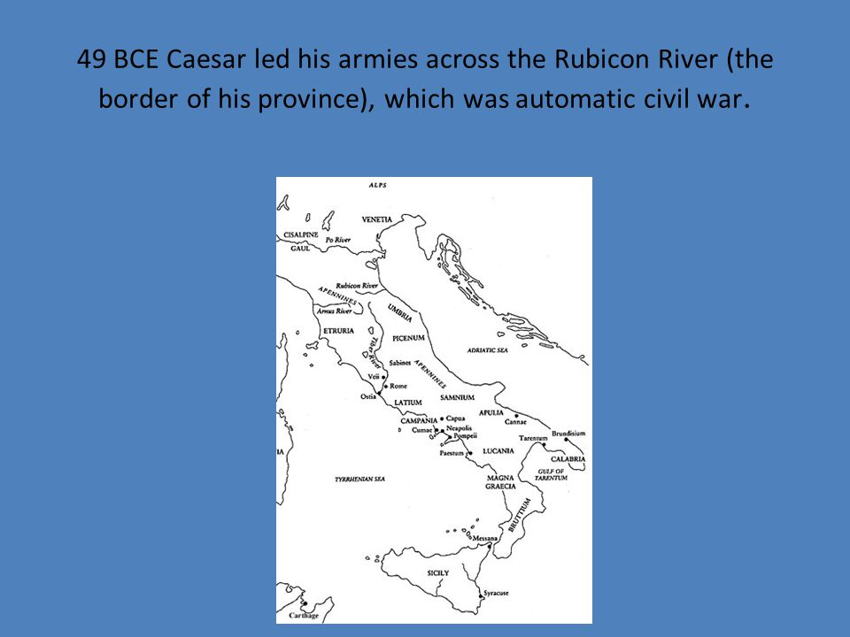 49 BCE Caesar led his armies across the Rubicon River (the border of his province), which was automatic civil war.